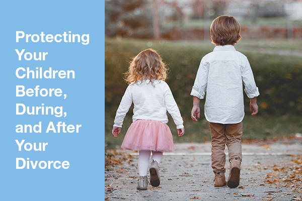 Protecting Your Children Before During and After Divorce